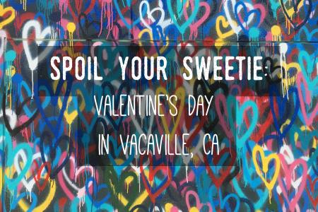 Spoil your Sweetie: Valentine's Day in Vacaville, California